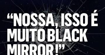 Black Mirror: ficção imitando realidade (ou vice-versa?)
