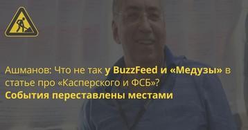 Ашманов: Что не так у BuzzFeed и «Медузы» в статье про «Касперского и ФСБ»? События переставлены местами