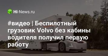 #видео | Беспилотный грузовик Volvo без кабины водителя получил первую работу