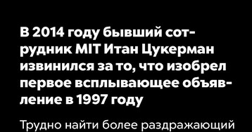 В2014 году бывший сотрудник MIT Итан Цукерман извинился зато, что изобрел первое всплывающее объявление в1997 году