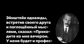 Эйнштейн однажды, встретив своего друга ипоглощённый мыслями, сказал…