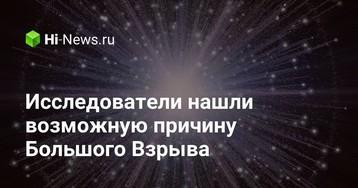 Исследователи нашли возможную причину Большого Взрыва