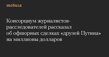 Консорциум журналистов-расследователей рассказал обофшорных сделках «друзей Путина» намиллионы долларов