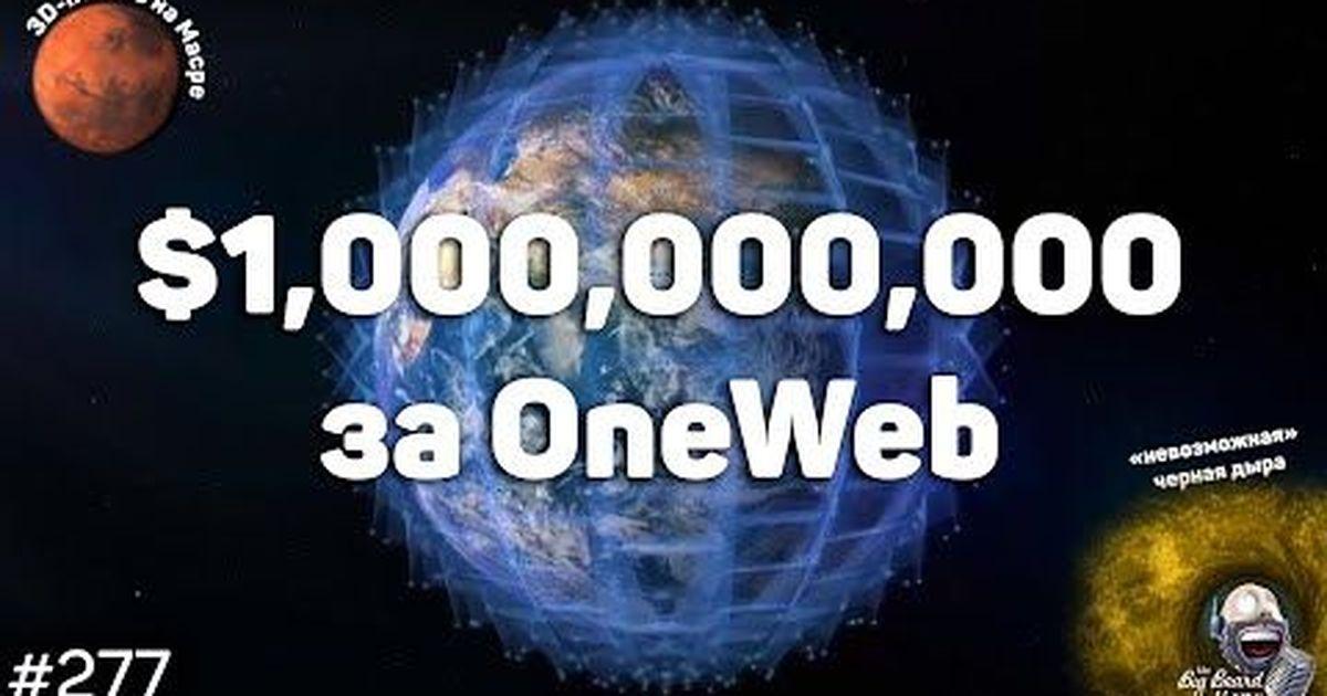"""Фото $1 млрд за OneWeb, """"невозможная"""" черная дыра и 3D-печать на Марсе  The Big Beard Theory 277"""